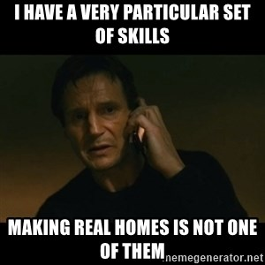 liam neeson taken - I have a very particular set of skills making real homes is not one of them