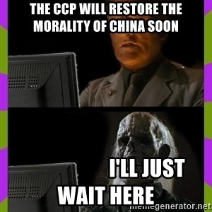 ill just wait here - The CCP will restore the morality of china soon                     I'll just wait here