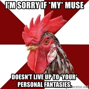 Roleplaying Rooster - I'm sorry if *my* muse Doesn't live up to *your* personal fantasies.
