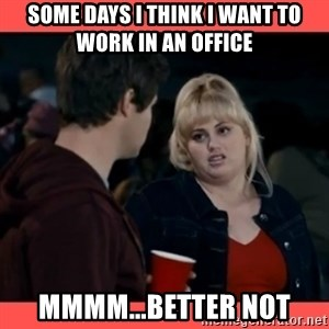 Doubtful Fat Amy  - Some days I think I want to work in an office MMMM...Better Not