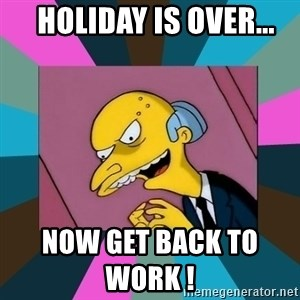 Mr. Burns -   holiday is over...                                                          now get back to work !