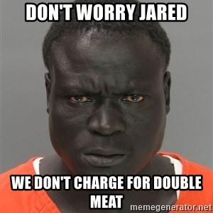 Misunderstood Prison Inmate - Don't worry Jared We don't charge for double meat