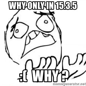 WHY SUFFERING GUY - Why only in 15.3.5  :(  why ?