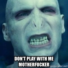 Angry Voldemort -  don't play with me motherfucker