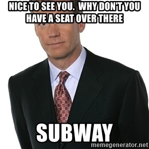Chris Hansen - Nice to see you.  Why don't you have a seat over there subway