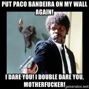 I dare you! I double dare you motherfucker! - Put Paco Bandeira on my wall again! I dare you! I double dare you, motherfucker!