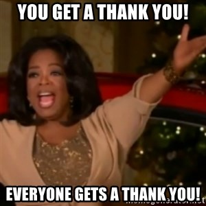 The Giving Oprah - you get a thank you! everyone gets a thank you!