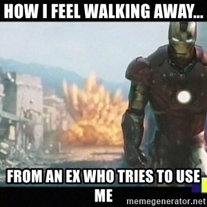 Iron man walks away - How I feel walking away... from an ex who tries to use me
