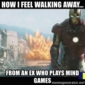 Iron man walks away - How I feel walking away... From an ex who plays mind games