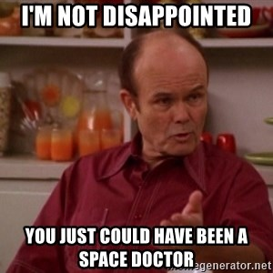 Red Forman - I'm not disappointed You just could have been a space doctor