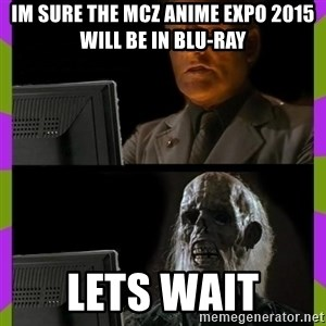 ill just wait here - Im sure the MCZ Anime Expo 2015 will be in blu-ray Lets wait