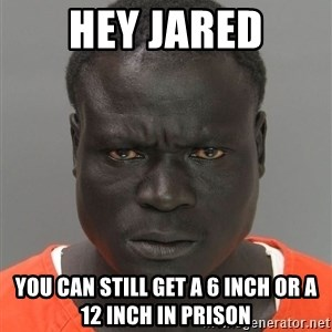 Misunderstood Prison Inmate - HEY JARED YOU CAN STILL GET A 6 INCH OR A 12 INCH IN PRISON