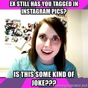 crazy girlfriend meme heh - EX STILL HAS YOU TAGGED IN INSTAGRAM PICS? IS THIS SOME KIND OF JOKE???