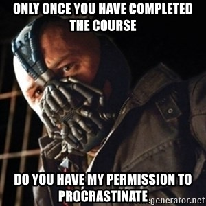 Only then you have my permission to die - only once you have completed the course do you have my permission to procrastinate