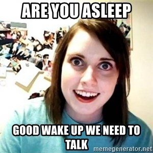 Overly Attached Girlfriend creepy - are you asleep good wake up we need to talk
