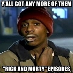 "Y'all got anymore - Y'all got any more of them ""rick and morty"" episodes"