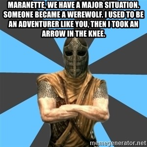 Unfortunate Guard - Maranette, we have a major situation. Someone became a werewolf. I used to be an adventurer like you, then I took an arrow in the knee.