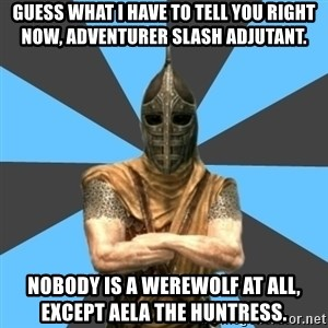 Unfortunate Guard - Guess what I have to tell you right now, adventurer slash adjutant. Nobody is a werewolf at all, except Aela the Huntress.