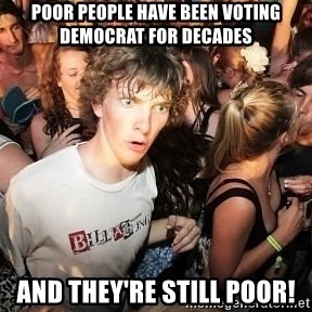 Sudden Realization Ralph - poor people have been voting democrat for decades and they're still poor!