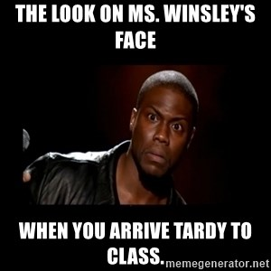 Kevin Hart Grandpa - The look on Ms. Winsley's face  when you arrive tardy to class.