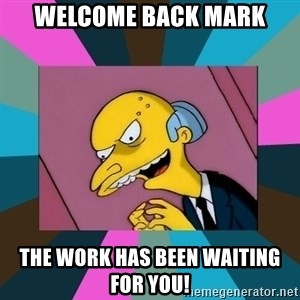 Mr. Burns - WELCOME BACK MARK THE WORK HAS BEEN WAITING FOR YOU!