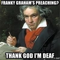 beethoven - Franky graham's preaching? Thank god i'm deaf