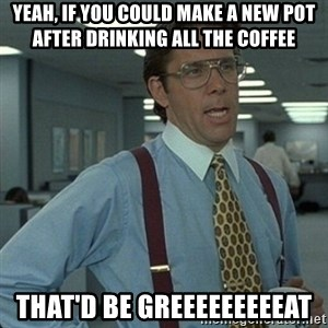 Yeah that'd be great... - yeah, if you could make a new pot after drinking all the coffee  that'd be greeeeeeeeeat