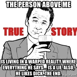 true story - The person above me  is living in a warped reality where everything he says.... is a lie. Also, he likes dick. the end.