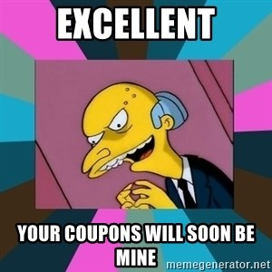 Mr. Burns - EXCELLENT your coupons will soon be mine