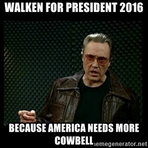 Christopher Walken Cowbell - Walken for president 2016 because america needs more cowbell