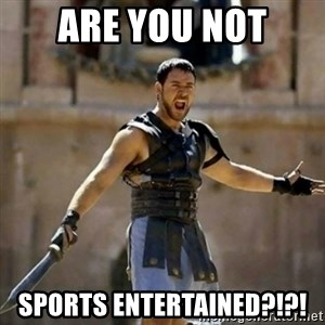 GLADIATOR - are you not sports entertained?!?!