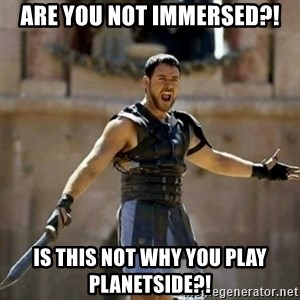 GLADIATOR - Are you not immersed?! Is this not why you play planetside?!