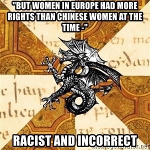 "History Major Heraldic Beast - ""but women IN EUROPE had more rights than chinese women at the time -""  RACIST AND INCORRECT"