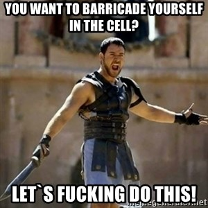 GLADIATOR - You want to barricade yourself in the cell? let`s fucking do this!