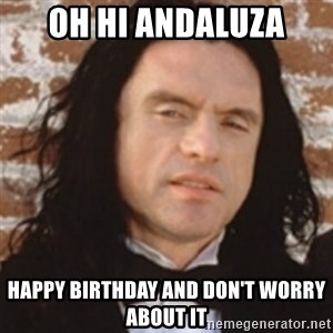 Disgusted Tommy Wiseau - Oh hi andaluza Happy birthday and don't worry about it
