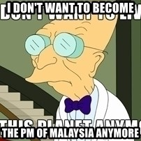 I Dont Want To Live On This Planet Anymore - I don't want to become  the PM of malaysia anymore