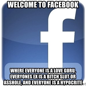Facebook Logo - welcome to facebook where everyone is a love guru, everyones Ex is a bitch slut or asshole, and everyone is a hypocrite