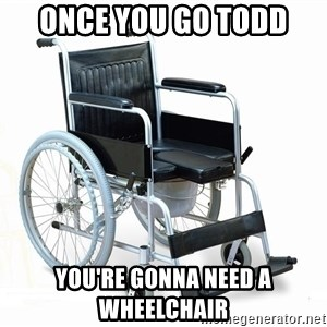 wheelchair watchout - ONCE YOU GO TODD YOU'RE GONNA NEED A WHEELCHAIR