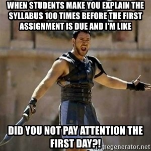 GLADIATOR - When students make you explain the syllabus 100 times before the first assignment is due and I'm like did you not pay attention the first day?!