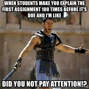 GLADIATOR - when students make you explain the first assignment 100 times before it's due and I'm like did you not pay attention!?