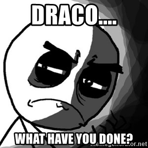 You, what have you done? (Draw) - Draco.... What have you done?