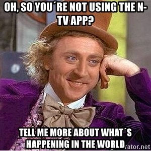 Oh so you're - oh, so you´re not using the n-tv app? Tell me more about what´s happening in the world