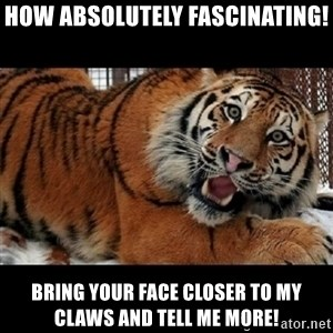 Sarcasm Tiger - HOW ABSOLUTELY FASCINATING! BRING YOUR FACE CLOSER TO MY CLAWS AND TELL ME MORE!