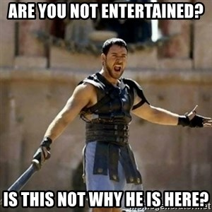 GLADIATOR - are you not entertained? is this not why he is here?