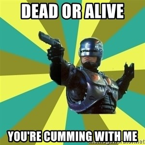 Robocop - Dead or alive  you're cumming with me