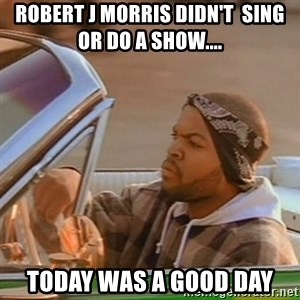 Good Day Ice Cube - ROBERT J MORRIS DIDN'T  SING OR DO A SHOW.... TODAY WAS A GOOD DAY