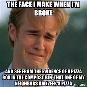 Crying Dawson - the face i make when i'm broke and see from the evidence of a pizza box in the compost bin, that one of my neighbors had zeek's pizza