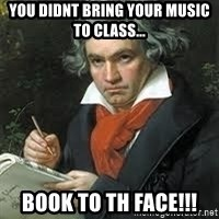 beethoven - you didnt bring your music to class... BOOK TO TH FACE!!!