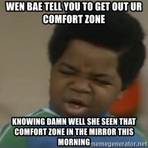 Gary Coleman II - wen bae tell you to get out ur comfort zone knowing damn well she seen that comfort zone in the mirror this morning