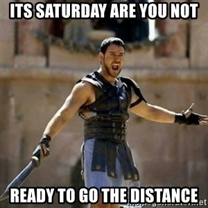 GLADIATOR - ITS SATURDAY ARE YOU NOT READY TO GO THE DISTANCE